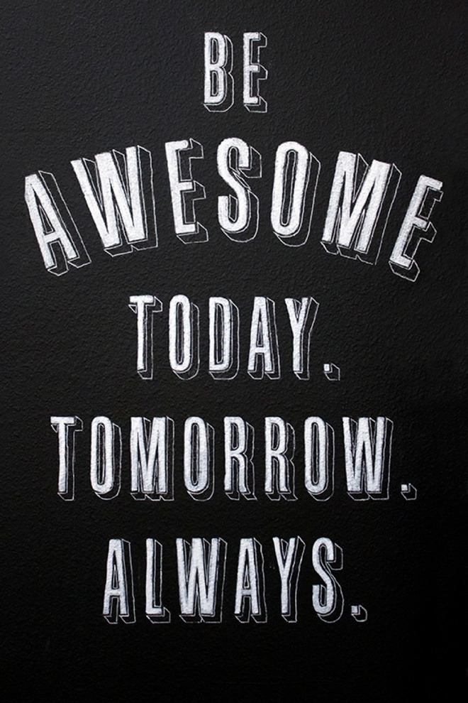 Be Awesome today. Tomorrow. Always.
